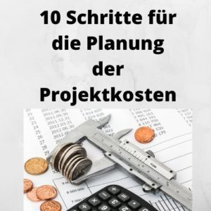 10 Schritte für die Planung der Projektkosten