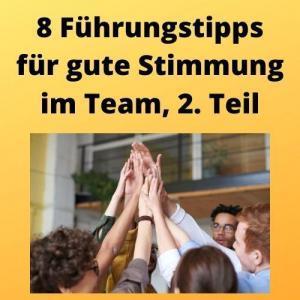 8 Führungstipps für gute Stimmung im Team, 2. Teil