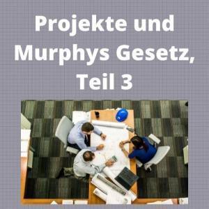 Projekte und Murphys Gesetz, Teil 3